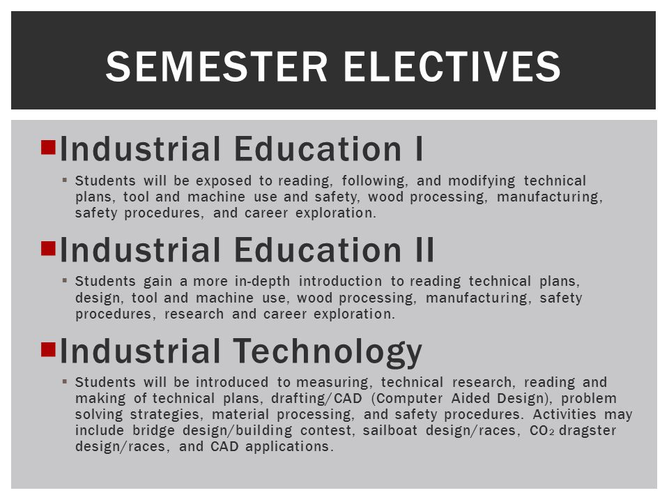  Industrial Education I  Students will be exposed to reading, following, and modifying technical plans, tool and machine use and safety, wood processing, manufacturing, safety procedures, and career exploration.