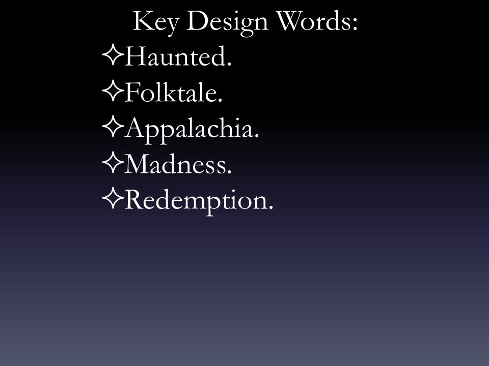 Key Design Words:  Haunted.  Folktale.  Appalachia.  Madness.  Redemption.