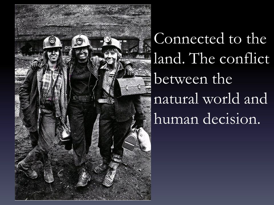Connected to the land. The conflict between the natural world and human decision.
