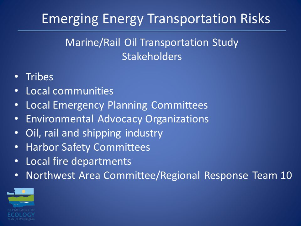 Tribes Local communities Local Emergency Planning Committees Environmental Advocacy Organizations Oil, rail and shipping industry Harbor Safety Committees Local fire departments Northwest Area Committee/Regional Response Team 10 Emerging Energy Transportation Risks Marine/Rail Oil Transportation Study Stakeholders