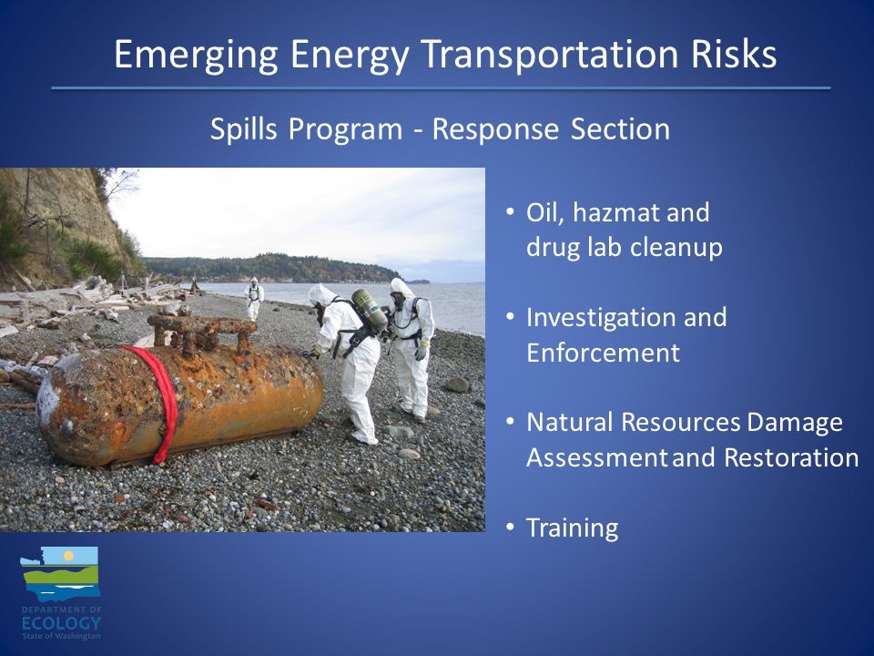 Emerging Energy Transportation Risks Spills Program - Response Section Oil, hazmat and drug lab cleanup Investigation and Enforcement Natural Resources Damage Assessment and Restoration Training