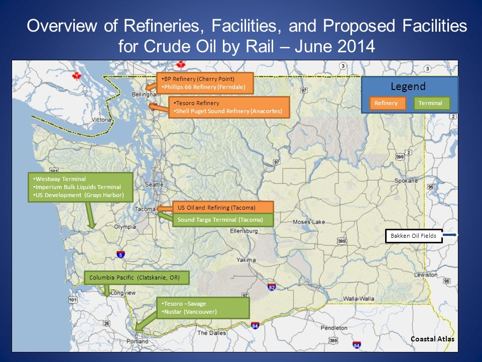 Overview of Refineries, Facilities, and Proposed Facilities for Crude Oil by Rail – June 2014 Bakken Oil Fields BP Refinery (Cherry Point) Phillips 66 Refinery (Ferndale) Columbia Pacific (Clatskanie, OR) Tesoro –Savage Nustar (Vancouver) Coastal Atlas Tesoro Refinery Shell Puget Sound Refinery (Anacortes) US Oil and Refining (Tacoma) Sound Targa Terminal (Tacoma) Westway Terminal Imperium Bulk Liquids Terminal US Development (Grays Harbor) RefineryTerminal Legend
