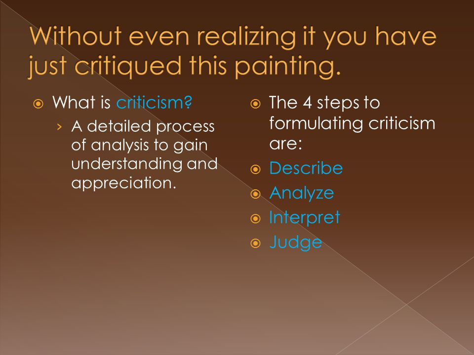  What is criticism. › A detailed process of analysis to gain understanding and appreciation.