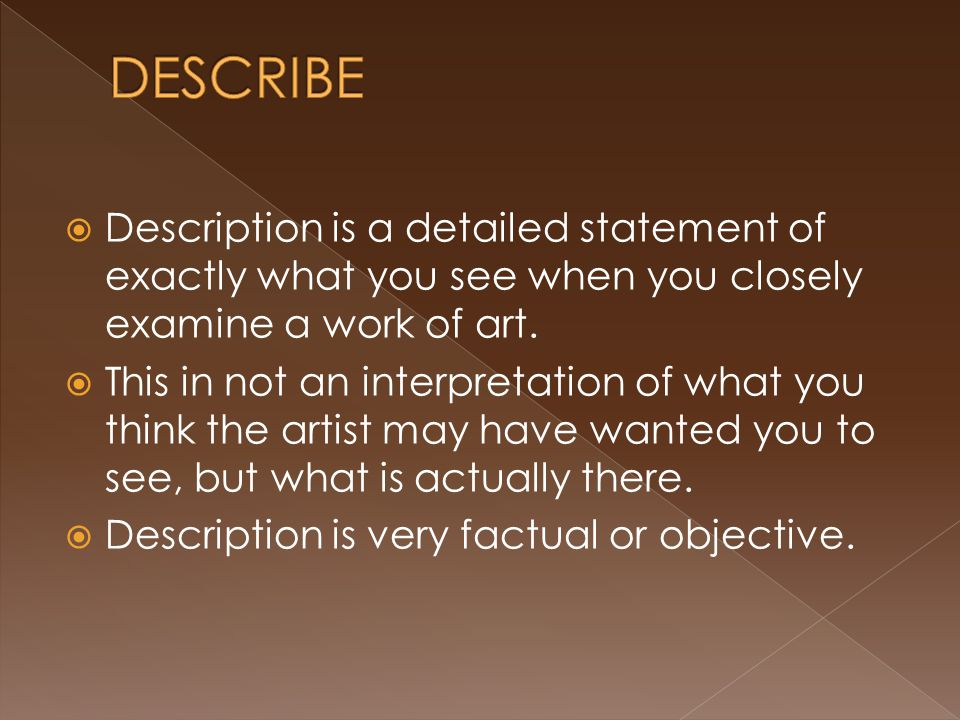 Description is a detailed statement of exactly what you see when you closely examine a work of art.