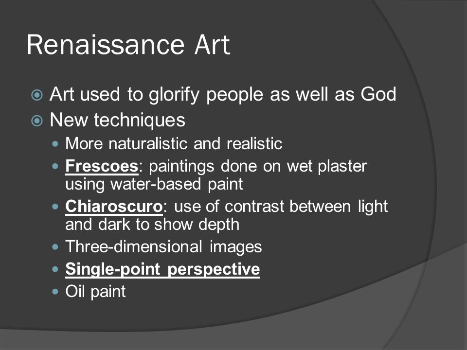 Renaissance Art  Art used to glorify people as well as God  New techniques More naturalistic and realistic Frescoes: paintings done on wet plaster using water-based paint Chiaroscuro: use of contrast between light and dark to show depth Three-dimensional images Single-point perspective Oil paint