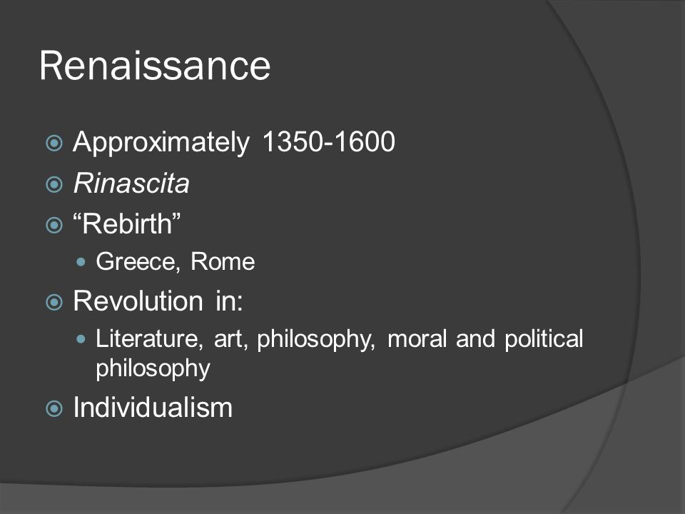 Renaissance  Approximately 1350-1600  Rinascita  Rebirth Greece, Rome  Revolution in: Literature, art, philosophy, moral and political philosophy  Individualism