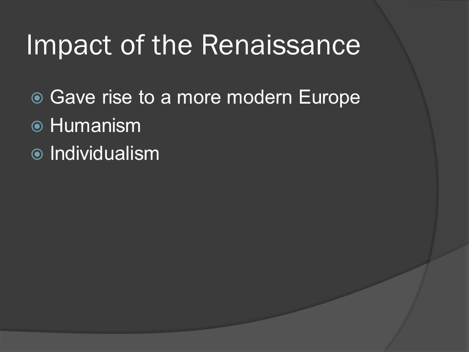 Impact of the Renaissance  Gave rise to a more modern Europe  Humanism  Individualism