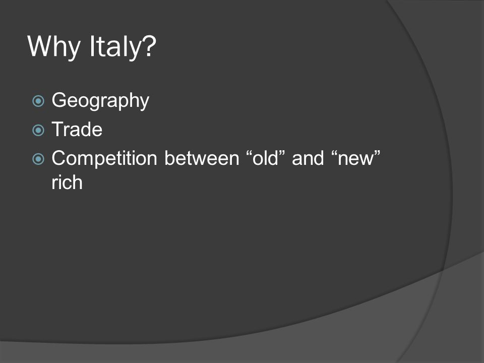 Why Italy?  Geography  Trade  Competition between old and new rich