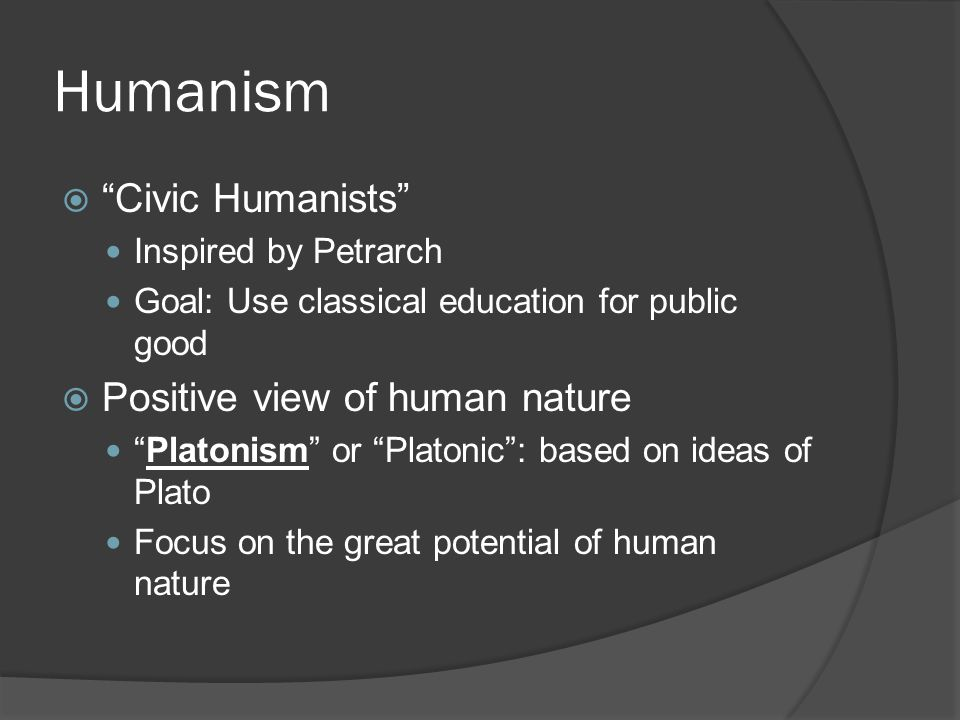Humanism  Civic Humanists Inspired by Petrarch Goal: Use classical education for public good  Positive view of human nature Platonism or Platonic : based on ideas of Plato Focus on the great potential of human nature