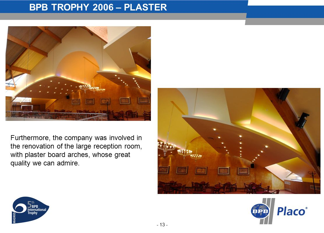 BPB TROPHY 2006 – PLASTER - 13 - Furthermore, the company was involved in the renovation of the large reception room, with plaster board arches, whose