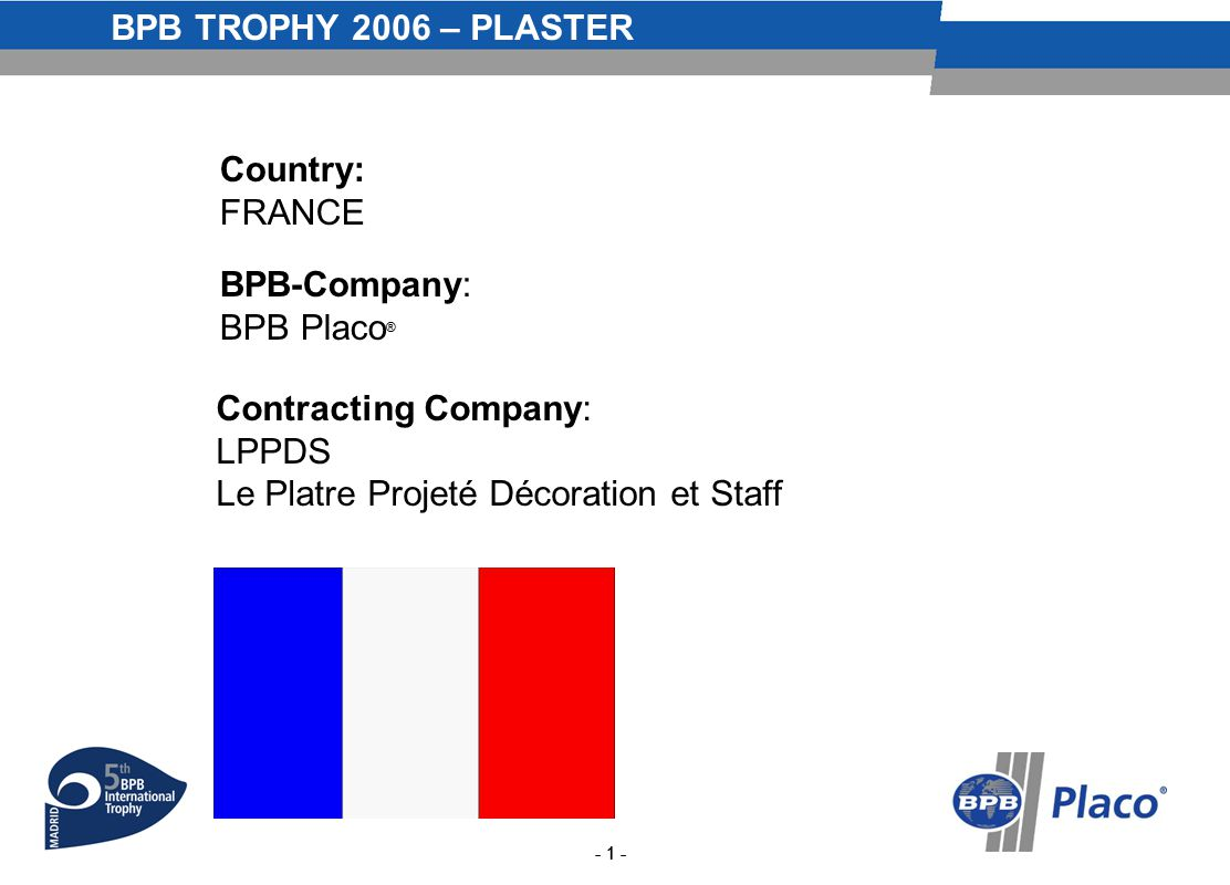 BPB TROPHY 2006 – PLASTER - 1 - Country: FRANCE BPB-Company: BPB Placo ® Contracting Company: LPPDS Le Platre Projeté Décoration et Staff - 1 -