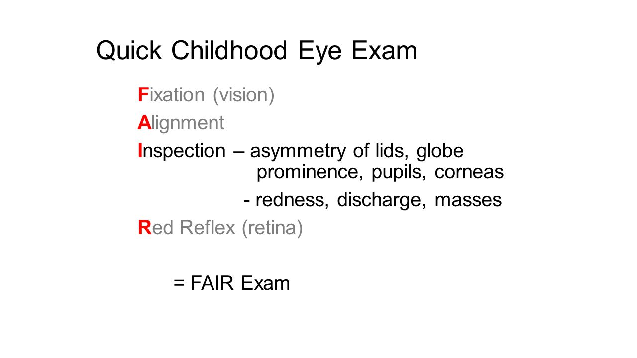 Quick Childhood Eye Exam Fixation (vision) Alignment Inspection – asymmetry of lids, globe prominence, pupils, corneas - redness, discharge, masses Re