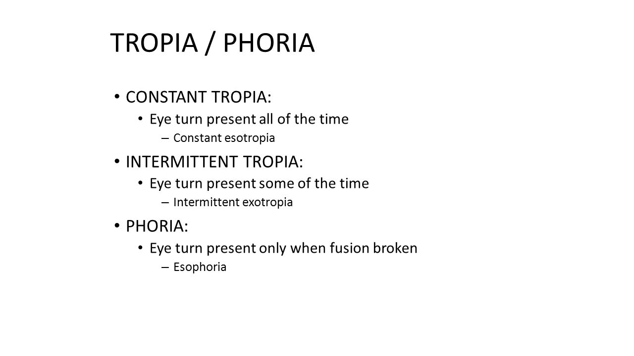 TROPIA / PHORIA CONSTANT TROPIA: Eye turn present all of the time – Constant esotropia INTERMITTENT TROPIA: Eye turn present some of the time – Interm