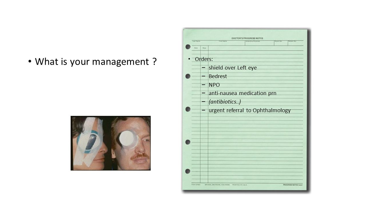 What is your management ? Orders: – shield over Left eye – Bedrest – NPO – anti-nausea medication prn – (antibiotics..) – urgent referral to Ophthalmo
