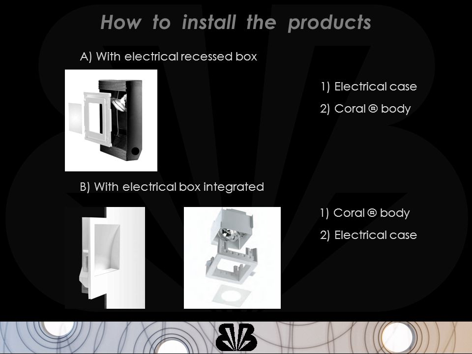 A) With electrical recessed box 1) Electrical case 2) Coral ® body 2) Electrical case 1) Coral ® body B) With electrical box integrated How to install the products
