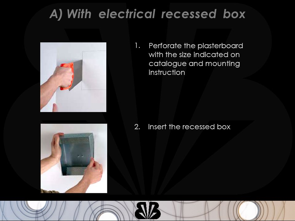 Perforate the plasterboard with the size indicated on catalogue and mounting instruction 1. Insert the recessed box2. A) With electrical recessed box