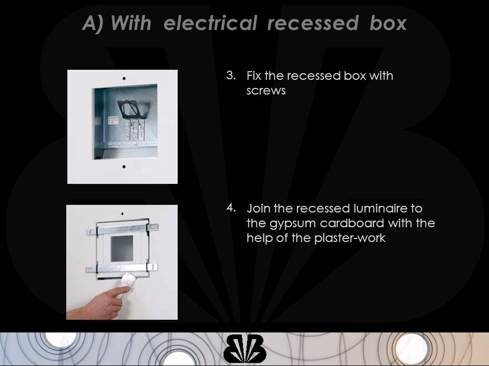 Fix the recessed box with screws 3. Join the recessed luminaire to the gypsum cardboard with the help of the plaster-work 4. A) With electrical recess