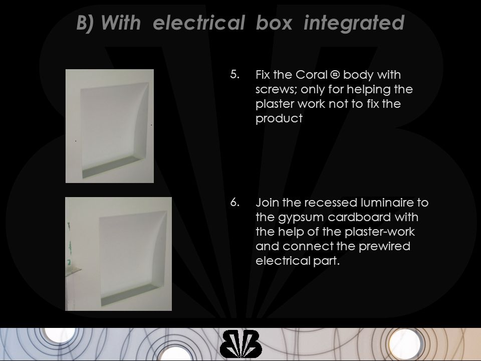 Fix the Coral ® body with screws; only for helping the plaster work not to fix the product 5.