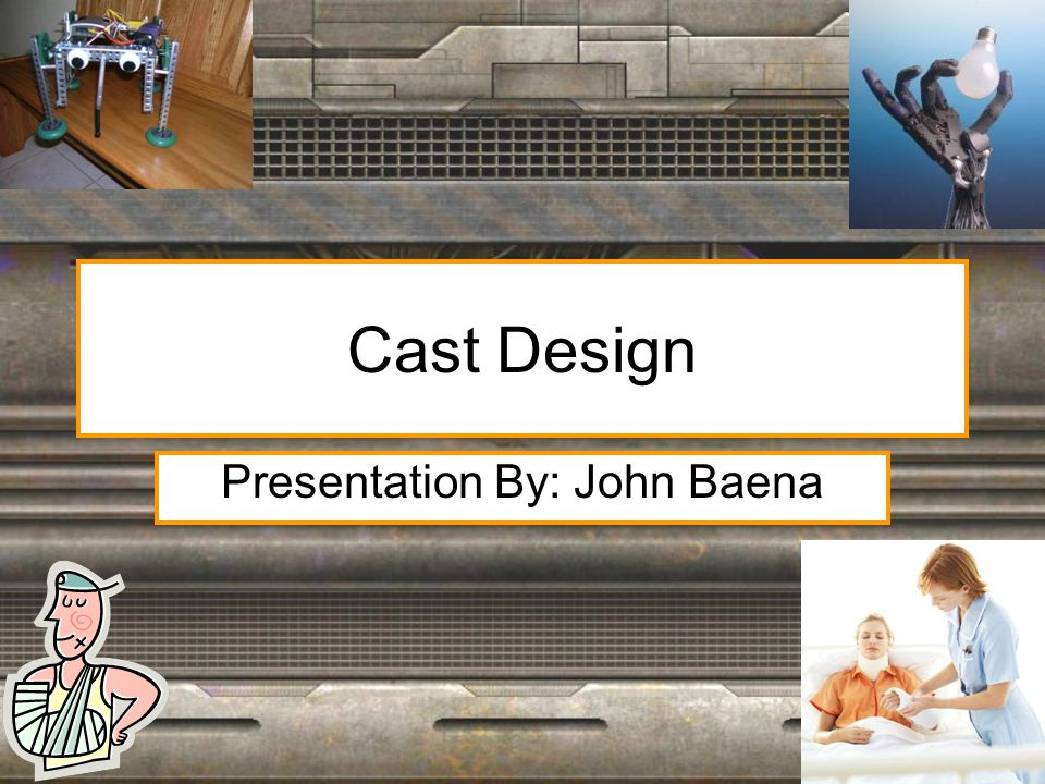 Cast Design Presentation By: John Baena