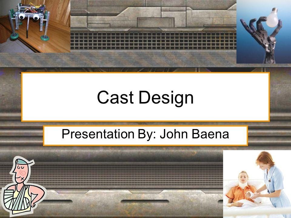 Cast Design Presentation By: John Baena