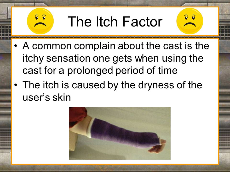 The Problem The skin covered by the cast needs moisture in order to reduce the itchy sensation, but moisture in the cast introduces a few of it's own problems Since the plaster of paris inside the cast softens as water is added, it weakens the structure of the cast Moisture inside the cast can also promote bacterial growth on the skin