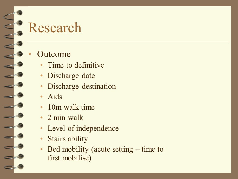 Research Outcome Time to definitive Discharge date Discharge destination Aids 10m walk time 2 min walk Level of independence Stairs ability Bed mobili
