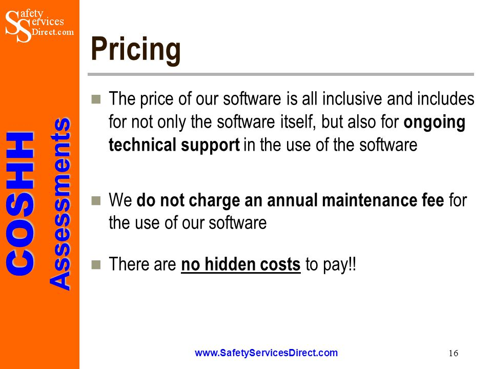 COSHHAssessments www.SafetyServicesDirect.com 16 Pricing The price of our software is all inclusive and includes for not only the software itself, but also for ongoing technical support in the use of the software We do not charge an annual maintenance fee for the use of our software There are no hidden costs to pay!!