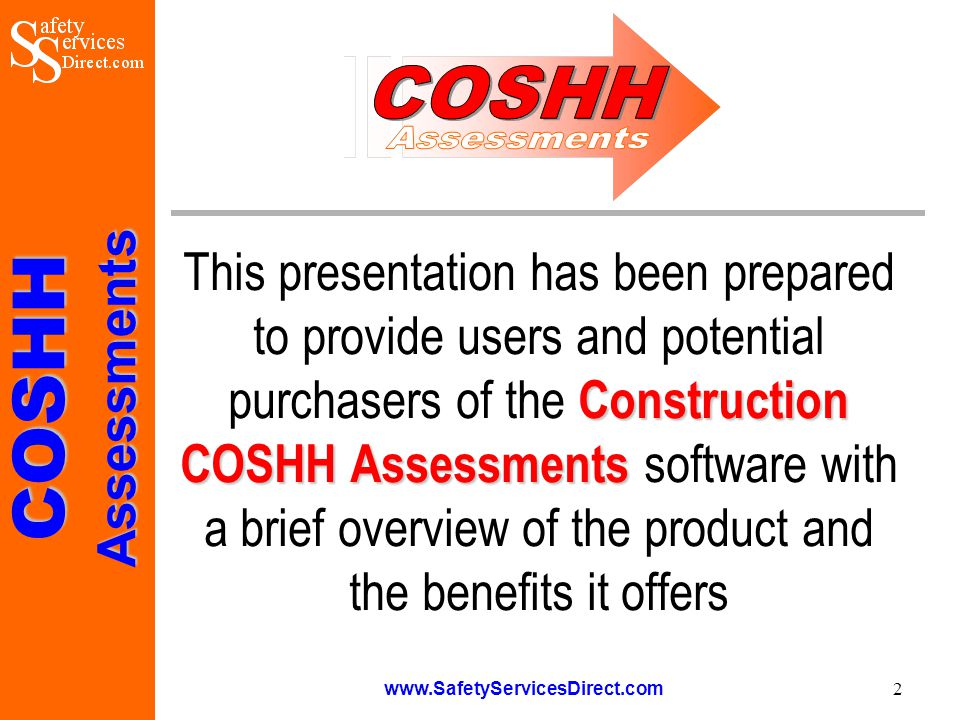 COSHHAssessments www.SafetyServicesDirect.com 3 Overview Construction COSHH Assessments The Construction COSHH Assessments package has been specifically designed to assist builders, contractors and others to comply with their duties under UK Health & Safety Law, and specifically the Control of Substances Hazardous to Health Regulations 2002 (as amended 2004) The software has been written by practising engineers and safety professionals who have a detailed understanding and knowledge of both the construction industry and Health & Safety legislation