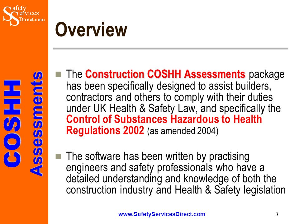COSHHAssessments www.SafetyServicesDirect.com 4 Application and Use Construction COSHH Assessments The Construction COSHH Assessments package can be used by builders, contractors, site managers, site agents, engineers, projects managers and others responsible for the management and coordination of site safety matters The package is provide in MS Word format and enables COSHH Risk Assessments to be prepared quickly and efficiently in a professional and cost effective manner, this allows the hazards to be identified and the control measures specified and communicated to those at risk