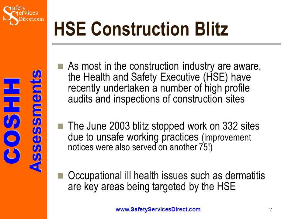 COSHHAssessments www.SafetyServicesDirect.com 7 HSE Construction Blitz As most in the construction industry are aware, the Health and Safety Executive (HSE) have recently undertaken a number of high profile audits and inspections of construction sites The June 2003 blitz stopped work on 332 sites due to unsafe working practices (improvement notices were also served on another 75!) Occupational ill health issues such as dermatitis are key areas being targeted by the HSE
