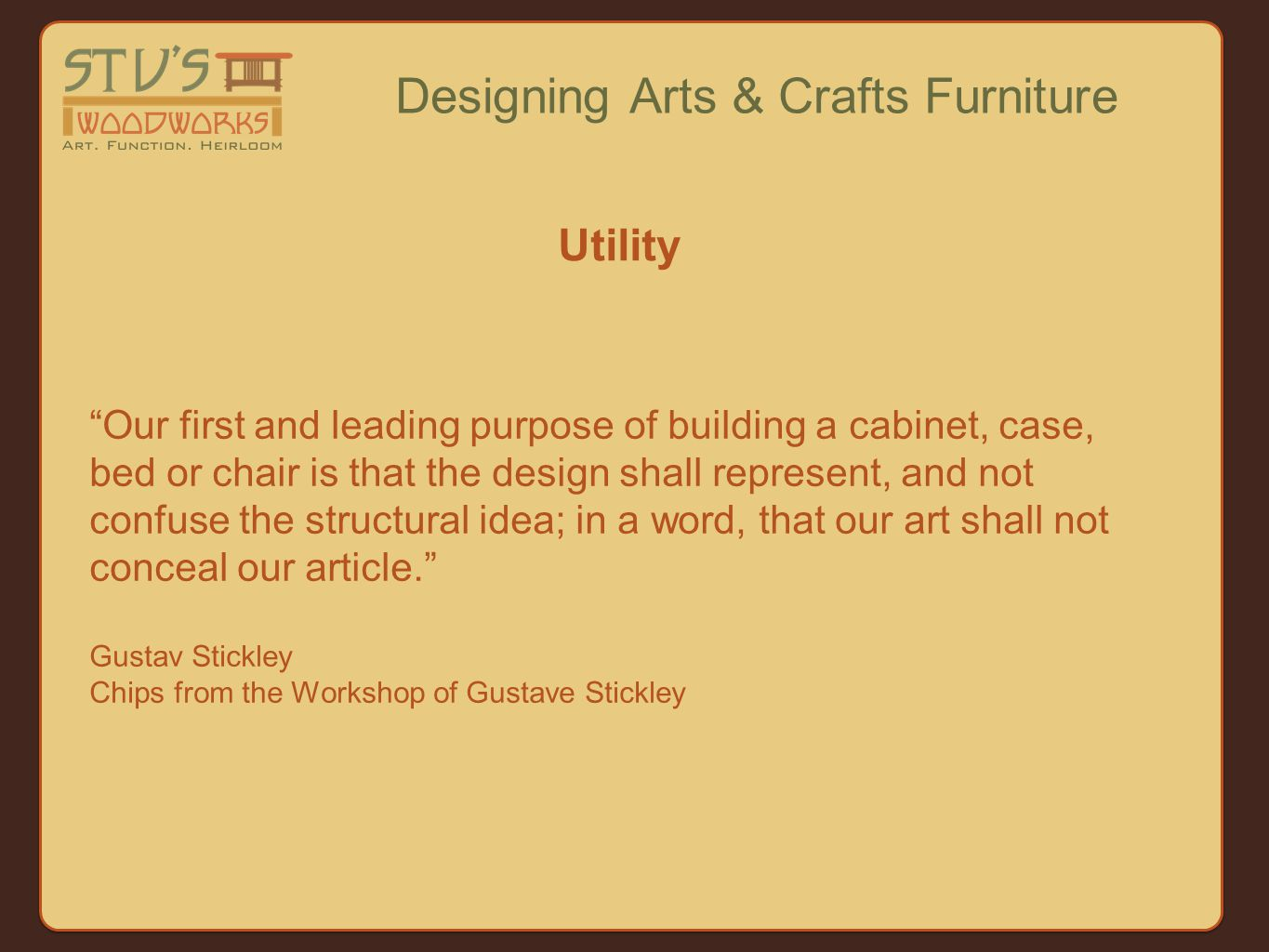 Our first and leading purpose of building a cabinet, case, bed or chair is that the design shall represent, and not confuse the structural idea; in a word, that our art shall not conceal our article. Gustav Stickley Chips from the Workshop of Gustave Stickley Designing Arts & Crafts Furniture Utility