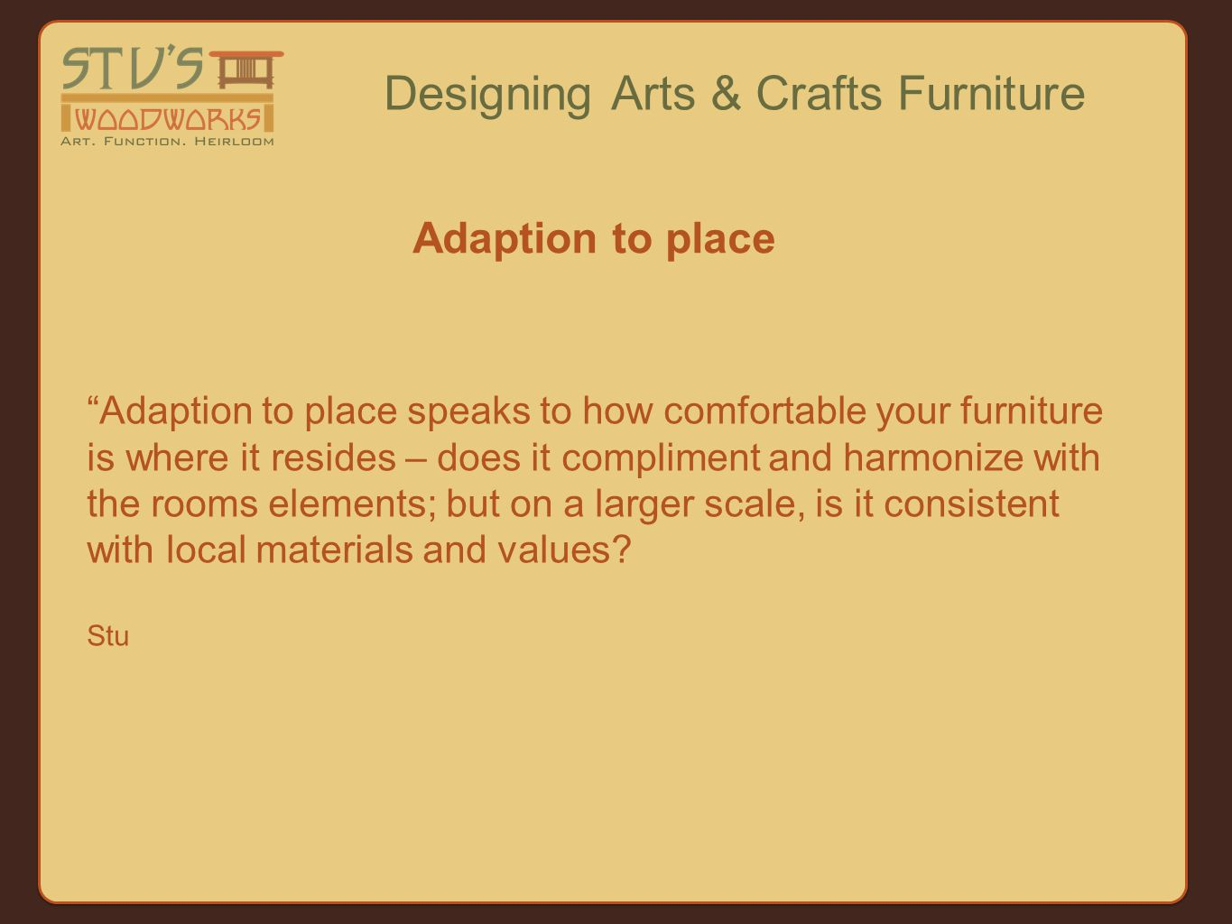 Adaption to place speaks to how comfortable your furniture is where it resides – does it compliment and harmonize with the rooms elements; but on a larger scale, is it consistent with local materials and values.