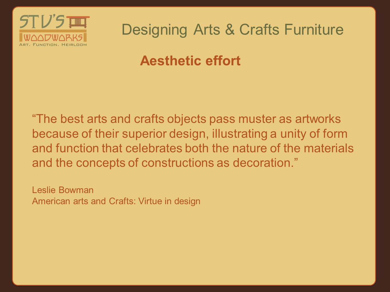 The best arts and crafts objects pass muster as artworks because of their superior design, illustrating a unity of form and function that celebrates both the nature of the materials and the concepts of constructions as decoration. Leslie Bowman American arts and Crafts: Virtue in design Designing Arts & Crafts Furniture Aesthetic effort