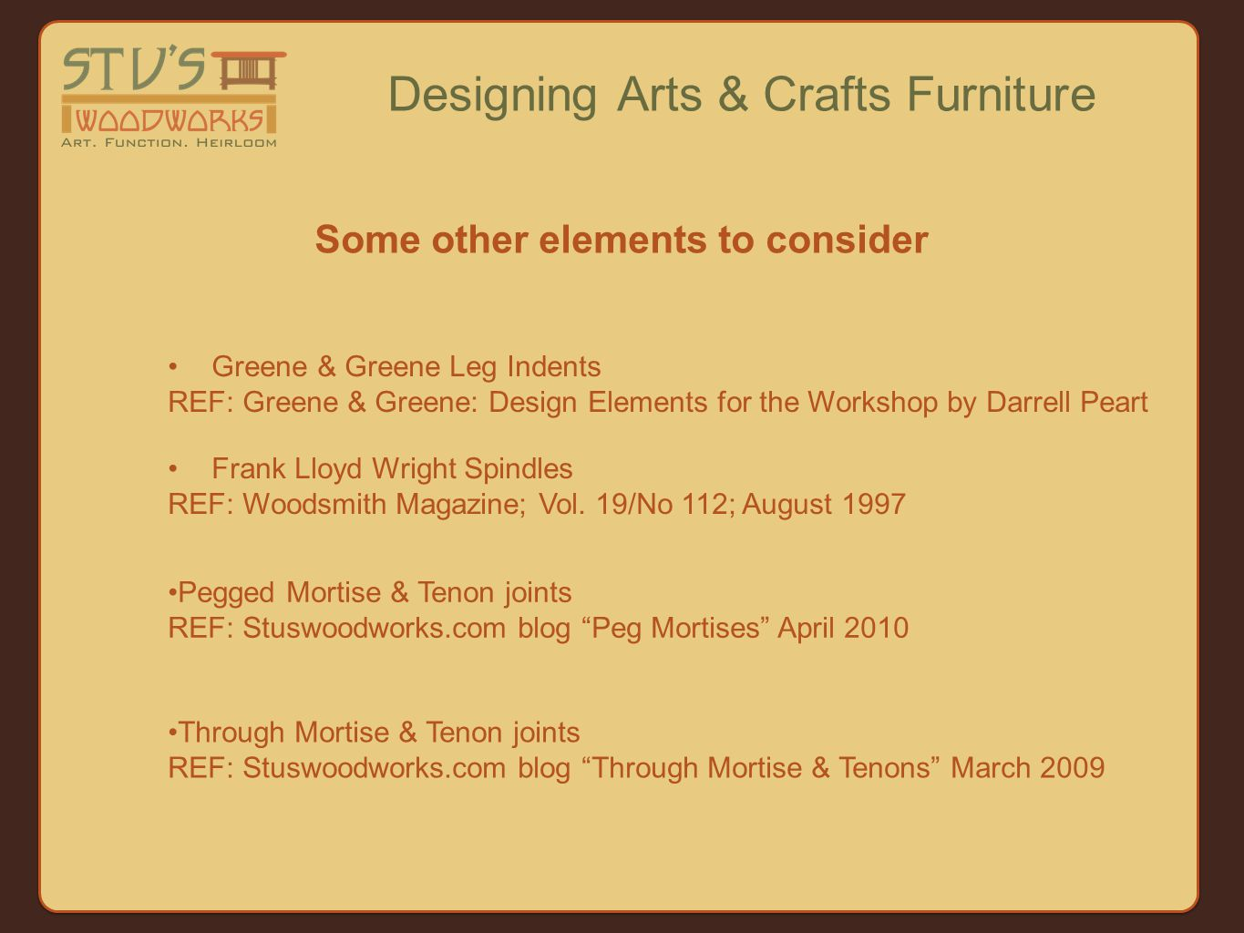 Some other elements to consider Designing Arts & Crafts Furniture Pegged Mortise & Tenon joints REF: Stuswoodworks.com blog Peg Mortises April 2010 Frank Lloyd Wright Spindles REF: Woodsmith Magazine; Vol.