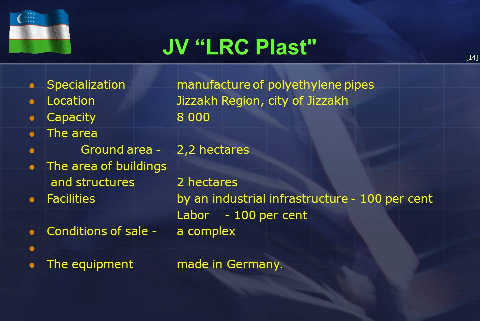 [14] JV LRC Plast Specialization manufacture of polyethylene pipes Location Jizzakh Region, city of Jizzakh Capacity 8 000 The area Ground area - 2,2 hectares The area of buildings and structures 2 hectares Facilities by an industrial infrastructure - 100 per cent Labor - 100 per cent Conditions of sale - a complex The equipment made in Germany.