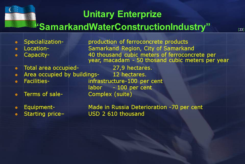 [23] Unitary Enterprize SamarkandWaterConstructionIndustry Specialization-production of ferroconcrete products Location-Samarkand Region, City of Samarkand Capacity-40 thousand cubic meters of ferroconcrete per year, macadam - 50 thosand cubic meters per year Total area occupied-27,9 hectares.