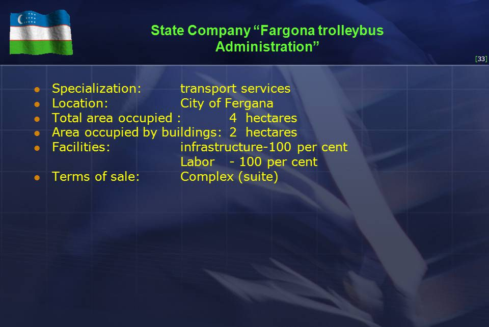 [33] State Company Fargona trolleybus Administration Specialization:transport services Location:City of Fergana Total area occupied :4 hectares Area occupied by buildings:2 hectares Facilities:infrastructure-100 per cent Labor - 100 per cent Terms of sale:Complex (suite)