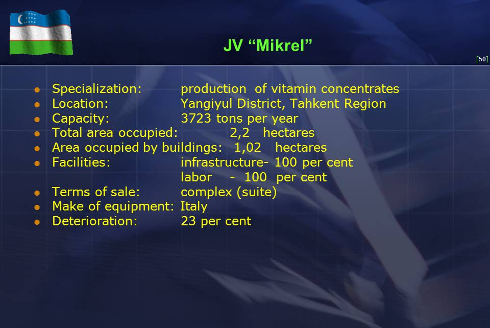 [50] JV Mikrel Specialization:production of vitamin concentrates Location:Yangiyul District, Tahkent Region Capacity:3723 tons per year Total area occupied:2,2 hectares Area occupied by buildings: 1,02 hectares Facilities:infrastructure- 100 per cent labor- 100 per cent Terms of sale: complex (suite) Make of equipment: Italy Deterioration:23 per cent