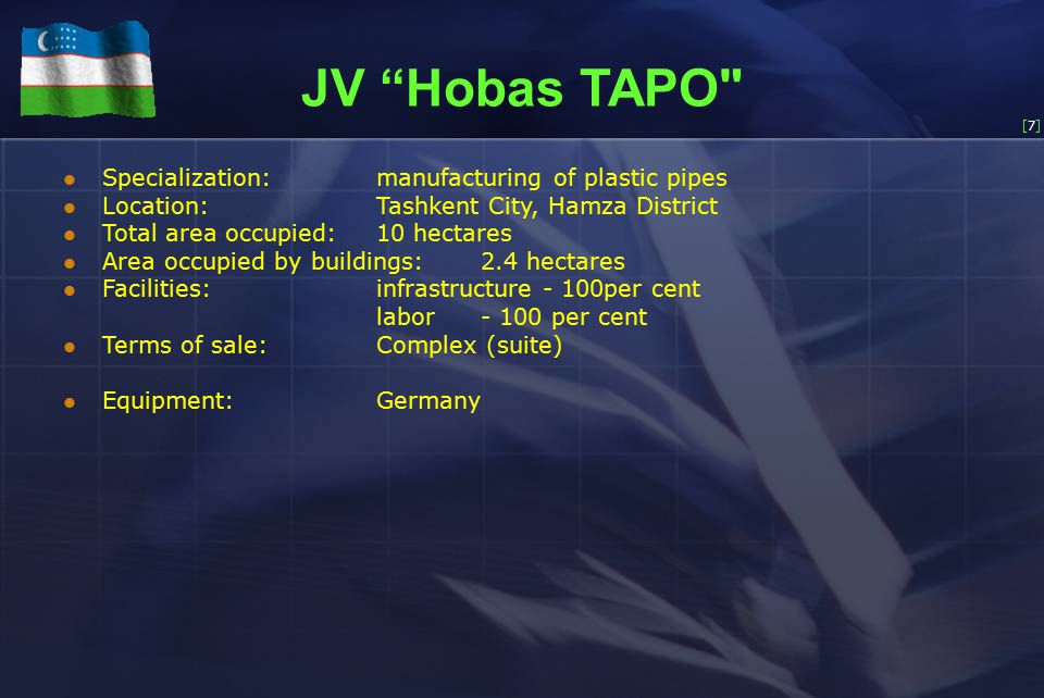 [7][7] JV Hobas TAPO Specialization:manufacturing of plastic pipes Location:Tashkent City, Hamza District Total area occupied:10 hectares Area occupied by buildings:2.4 hectares Facilities: infrastructure - 100per cent labor- 100 per cent Terms of sale: Complex (suite) Equipment:Germany
