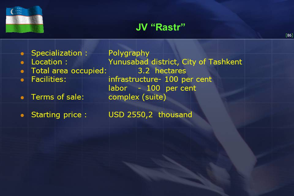[86] JV Rastr Specialization :Polygraphy Location :Yunusabad district, City of Tashkent Total area occupied:3.2 hectares Facilities:infrastructure- 100 per cent labor- 100 per cent Terms of sale: complex (suite) Starting price :USD 2550,2 thousand