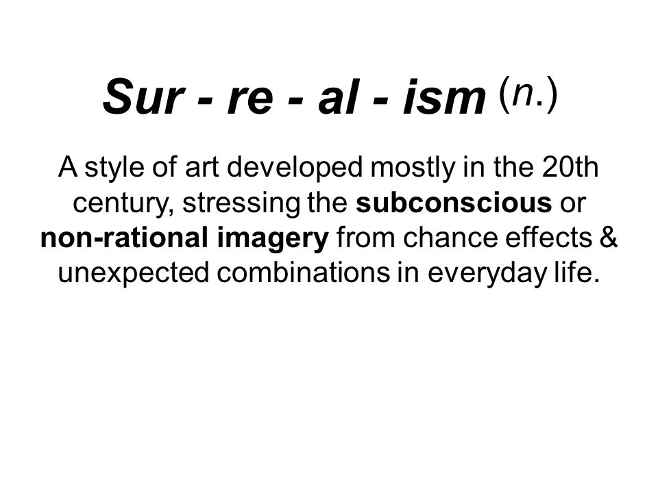 Sur - re - al - ism (n.) A style of art developed mostly in the 20th century, stressing the subconscious or non-rational imagery from chance effects & unexpected combinations in everyday life.