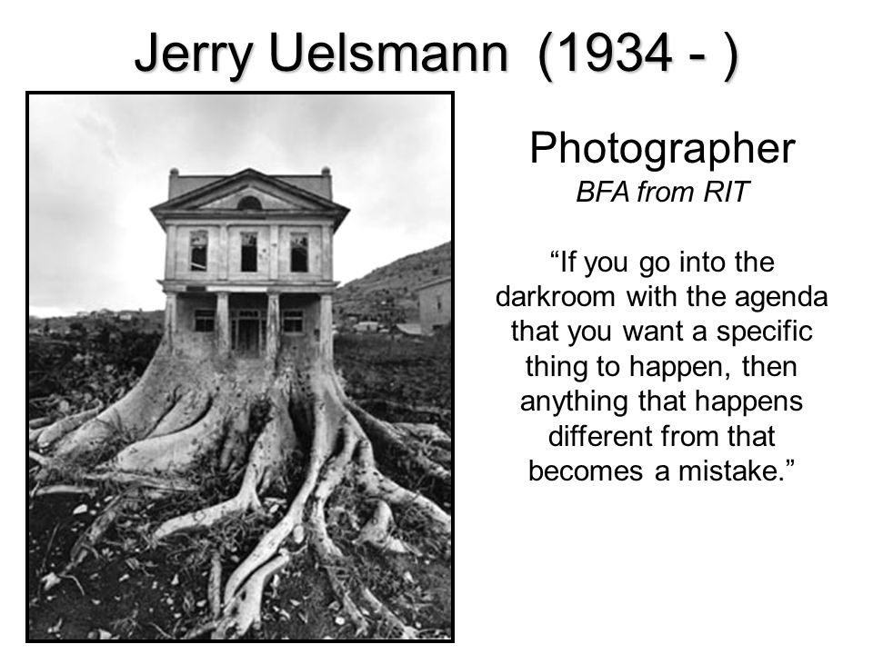 Jerry Uelsmann (1934 - ) Photographer BFA from RIT If you go into the darkroom with the agenda that you want a specific thing to happen, then anything that happens different from that becomes a mistake.