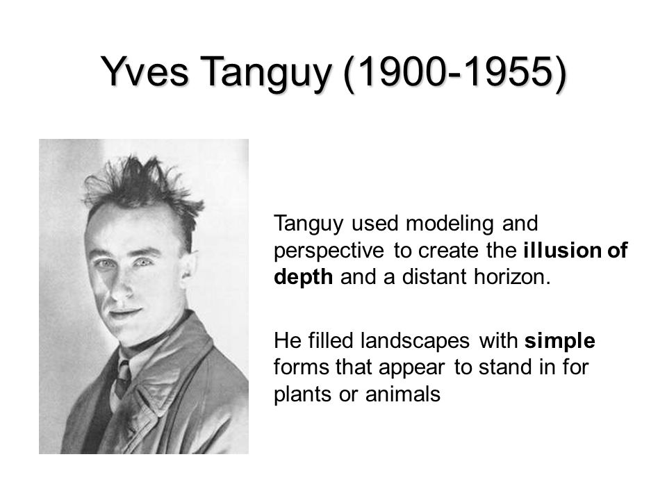Yves Tanguy (1900-1955) Tanguy used modeling and perspective to create the illusion of depth and a distant horizon.