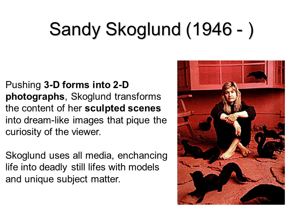 Sandy Skoglund (1946 - ) Pushing 3-D forms into 2-D photographs, Skoglund transforms the content of her sculpted scenes into dream-like images that pique the curiosity of the viewer.