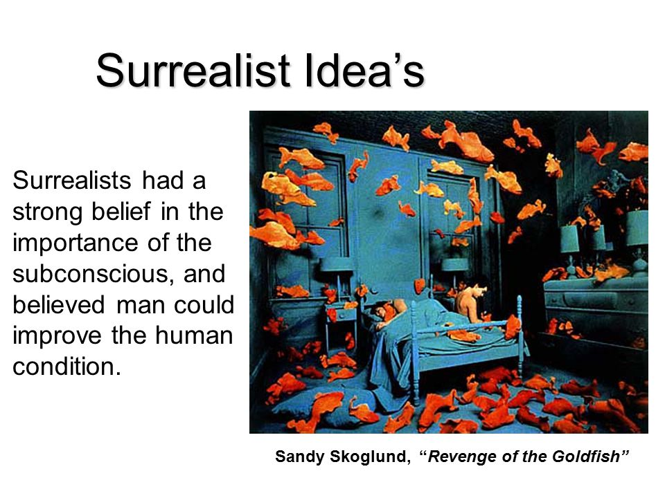 Surrealist Idea's Surrealists had a strong belief in the importance of the subconscious, and believed man could improve the human condition.