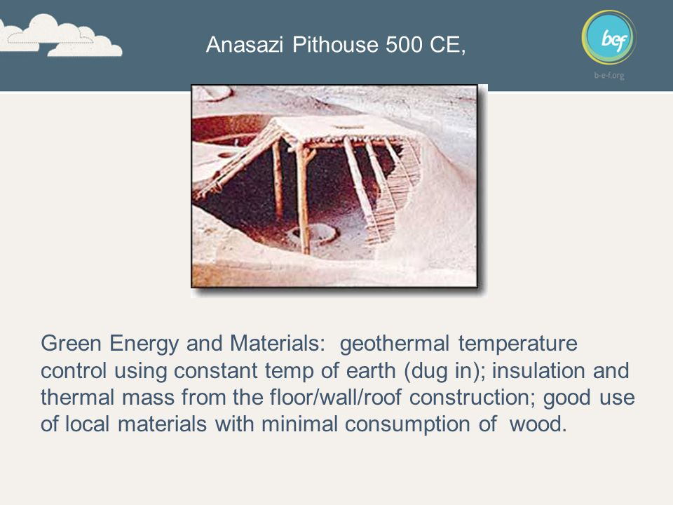 Anasazi Pithouse 500 CE, Green Energy and Materials: geothermal temperature control using constant temp of earth (dug in); insulation and thermal mass from the floor/wall/roof construction; good use of local materials with minimal consumption of wood.