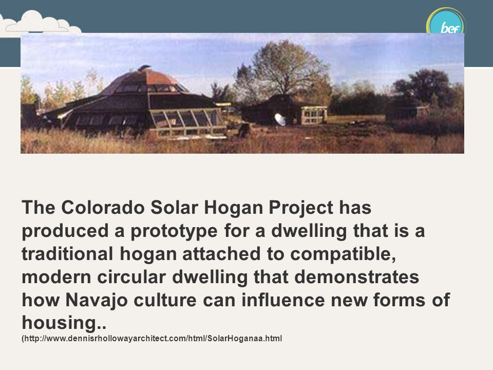 The Colorado Solar Hogan Project has produced a prototype for a dwelling that is a traditional hogan attached to compatible, modern circular dwelling that demonstrates how Navajo culture can influence new forms of housing..
