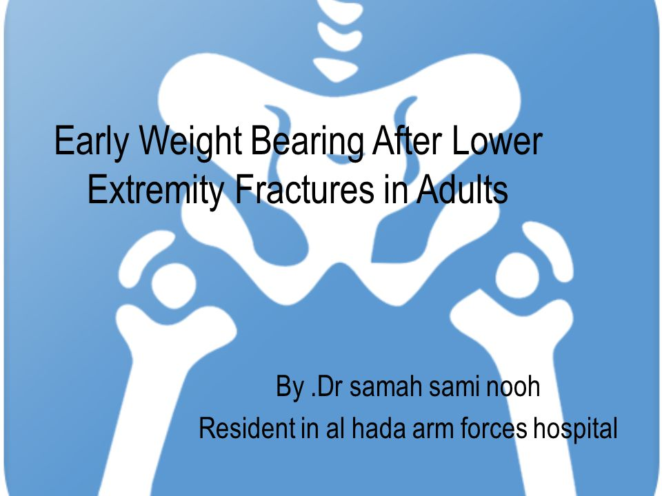 Early Weight Bearing After Lower Extremity Fractures in Adults By.Dr samah sami nooh Resident in al hada arm forces hospital