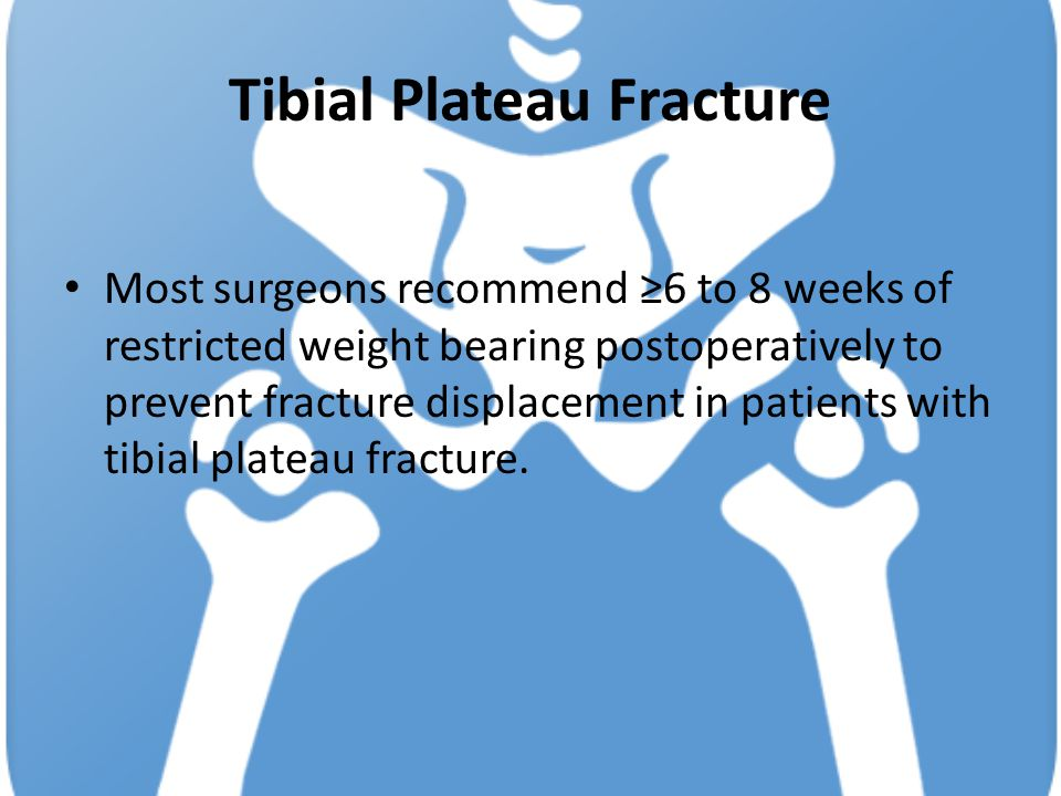 Tibial Plateau Fracture Most surgeons recommend ≥6 to 8 weeks of restricted weight bearing postoperatively to prevent fracture displacement in patients with tibial plateau fracture.