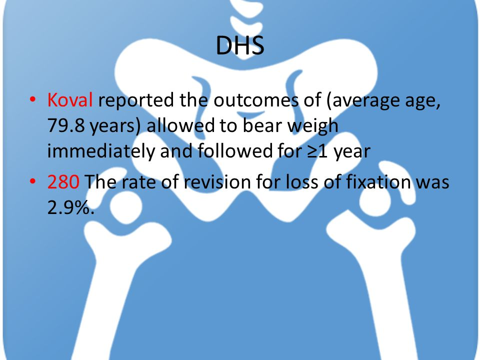 DHS Koval reported the outcomes of (average age, 79.8 years) allowed to bear weigh immediately and followed for ≥1 year 280 The rate of revision for loss of fixation was 2.9%.